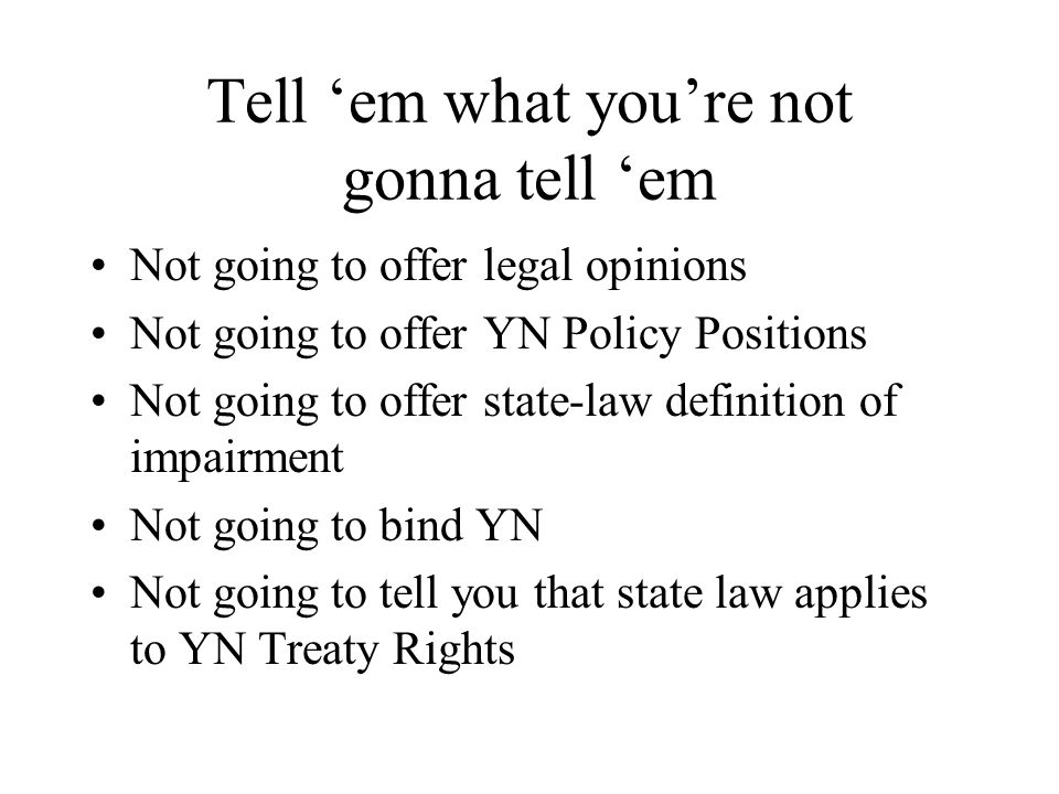 Tell 'em what you're not gonna tell 'em Not going to offer legal opinions Not going to offer YN Policy Positions Not going to offer state-law definition of impairment Not going to bind YN Not going to tell you that state law applies to YN Treaty Rights