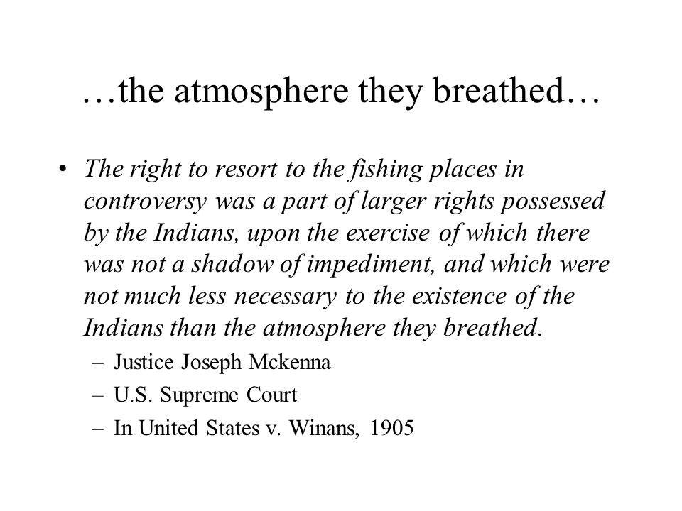 …the atmosphere they breathed… The right to resort to the fishing places in controversy was a part of larger rights possessed by the Indians, upon the exercise of which there was not a shadow of impediment, and which were not much less necessary to the existence of the Indians than the atmosphere they breathed.