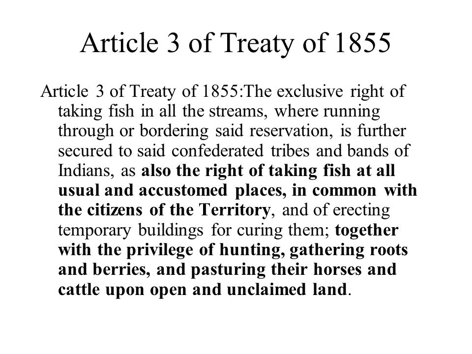 Article 3 of Treaty of 1855 Article 3 of Treaty of 1855:The exclusive right of taking fish in all the streams, where running through or bordering said reservation, is further secured to said confederated tribes and bands of Indians, as also the right of taking fish at all usual and accustomed places, in common with the citizens of the Territory, and of erecting temporary buildings for curing them; together with the privilege of hunting, gathering roots and berries, and pasturing their horses and cattle upon open and unclaimed land.