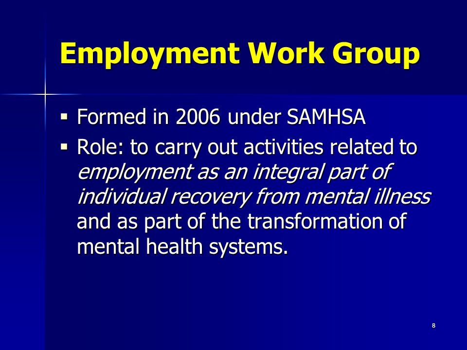 8 Employment Work Group  Formed in 2006 under SAMHSA  Role: to carry out activities related to employment as an integral part of individual recovery from mental illness and as part of the transformation of mental health systems.