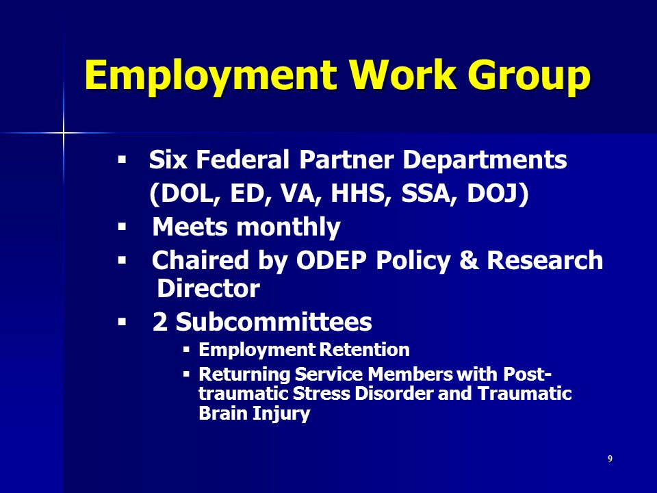 9 Employment Work Group   Six Federal Partner Departments (DOL, ED, VA, HHS, SSA, DOJ)   Meets monthly   Chaired by ODEP Policy & Research Director   2 Subcommittees   Employment Retention   Returning Service Members with Post- traumatic Stress Disorder and Traumatic Brain Injury