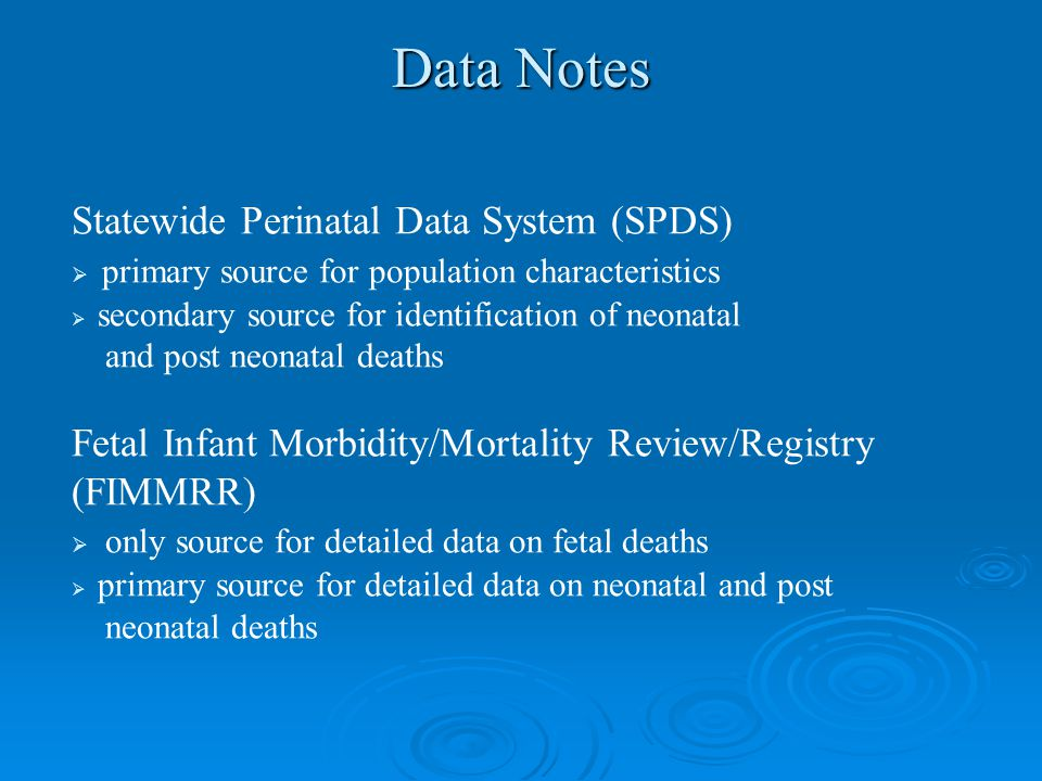 Data Notes Statewide Perinatal Data System (SPDS)  primary source for population characteristics  secondary source for identification of neonatal and post neonatal deaths Fetal Infant Morbidity/Mortality Review/Registry (FIMMRR)  only source for detailed data on fetal deaths  primary source for detailed data on neonatal and post neonatal deaths