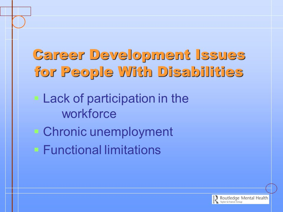 Career Development Issues for People With Disabilities   Lack of participation in the workforce   Chronic unemployment   Functional limitations