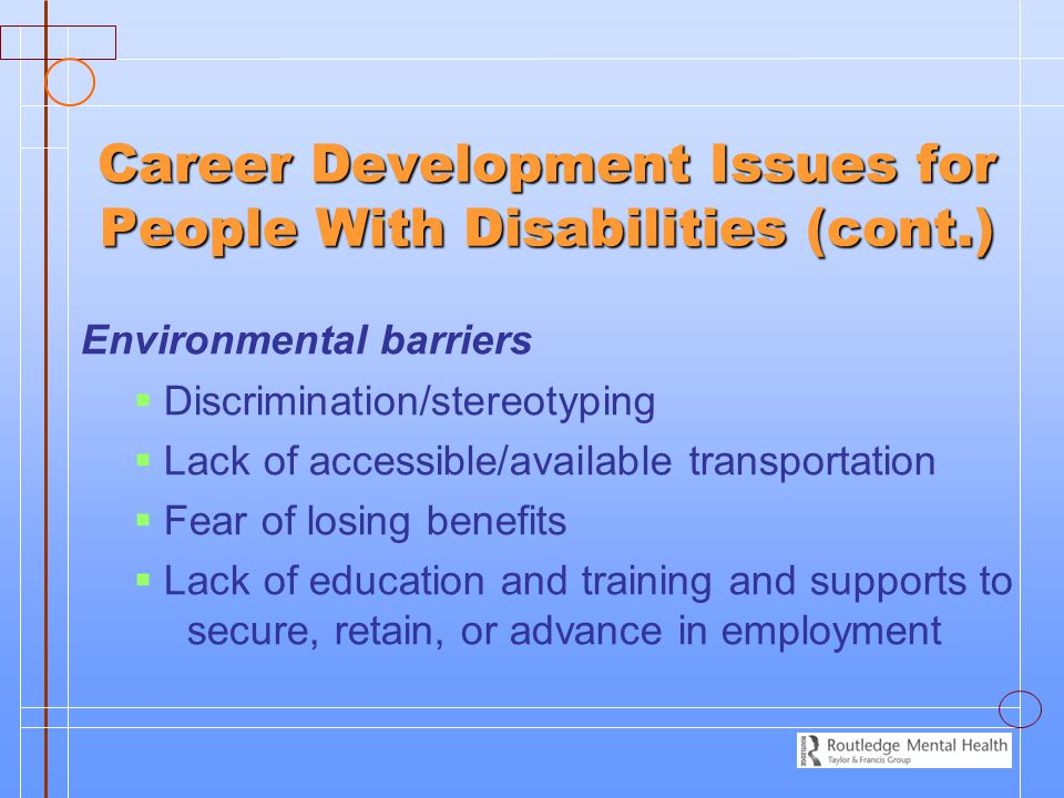 Career Development Issues for People With Disabilities (cont.) Environmental barriers   Discrimination/stereotyping   Lack of accessible/available transportation   Fear of losing benefits   Lack of education and training and supports to secure, retain, or advance in employment