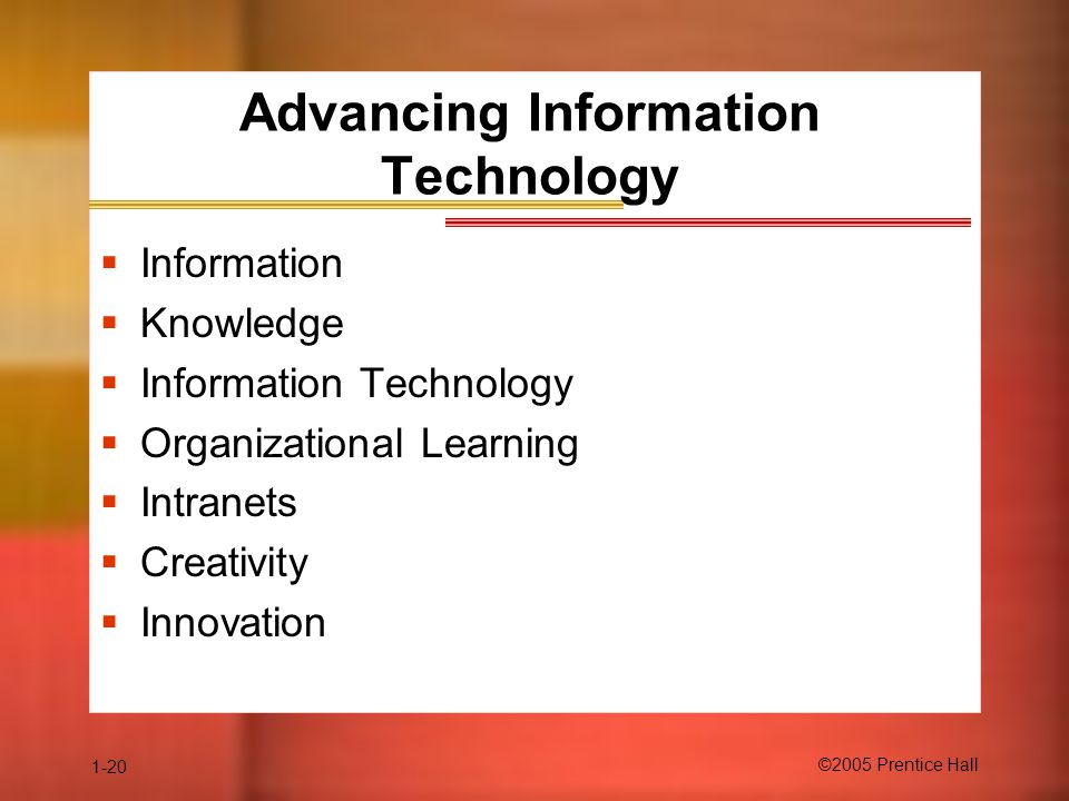 1-20 ©2005 Prentice Hall Advancing Information Technology  Information  Knowledge  Information Technology  Organizational Learning  Intranets  Creativity  Innovation