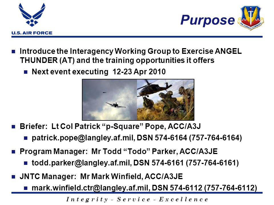 I n t e g r i t y - S e r v i c e - E x c e l l e n c e Purpose Introduce the Interagency Working Group to Exercise ANGEL THUNDER (AT) and the training opportunities it offers Next event executing 12-23 Apr 2010 Briefer: Lt Col Patrick p-Square Pope, ACC/A3J patrick.pope@langley.af.mil, DSN 574-6164 (757-764-6164) Program Manager: Mr Todd Todo Parker, ACC/A3JE todd.parker@langley.af.mil, DSN 574-6161 (757-764-6161) JNTC Manager: Mr Mark Winfield, ACC/A3JE mark.winfield.ctr@langley.af.mil, DSN 574-6112 (757-764-6112)