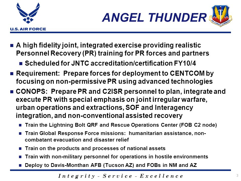 I n t e g r i t y - S e r v i c e - E x c e l l e n c e ANGEL THUNDER A high fidelity joint, integrated exercise providing realistic Personnel Recovery (PR) training for PR forces and partners Scheduled for JNTC accreditation/certification FY10/4 Requirement: Prepare forces for deployment to CENTCOM by focusing on non-permissive PR using advanced technologies CONOPS: Prepare PR and C2ISR personnel to plan, integrate and execute PR with special emphasis on joint irregular warfare, urban operations and extractions, SOF and Interagency integration, and non-conventional assisted recovery Train the Lightning Bolt QRF and Rescue Operations Center (FOB C2 node) Train Global Response Force missions: humanitarian assistance, non- combatant evacuation and disaster relief Train on the products and processes of national assets Train with non-military personnel for operations in hostile environments Deploy to Davis-Monthan AFB (Tucson AZ) and FOBs in NM and AZ 3