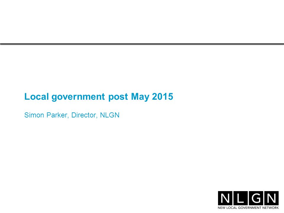Local government post May 2015 Simon Parker, Director, NLGN