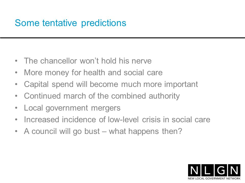Some tentative predictions The chancellor won't hold his nerve More money for health and social care Capital spend will become much more important Continued march of the combined authority Local government mergers Increased incidence of low-level crisis in social care A council will go bust – what happens then.