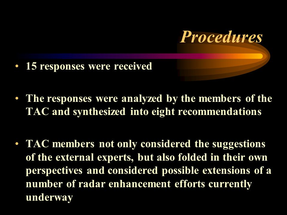 Procedures 15 responses were received The responses were analyzed by the members of the TAC and synthesized into eight recommendations TAC members not only considered the suggestions of the external experts, but also folded in their own perspectives and considered possible extensions of a number of radar enhancement efforts currently underway