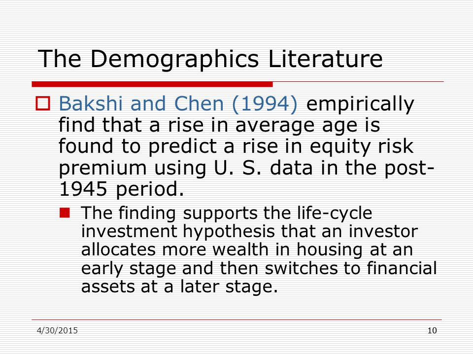 4/30/201510 The Demographics Literature  Bakshi and Chen (1994) empirically find that a rise in average age is found to predict a rise in equity risk premium using U.