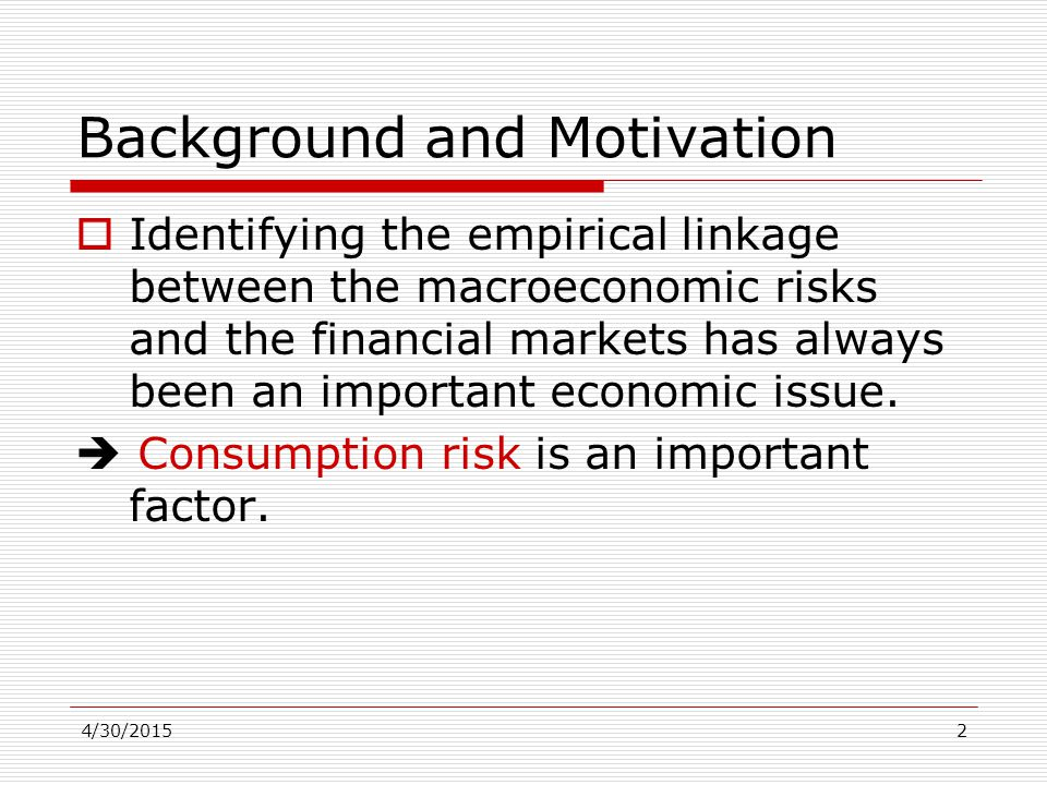4/30/20152 Background and Motivation  Identifying the empirical linkage between the macroeconomic risks and the financial markets has always been an important economic issue.