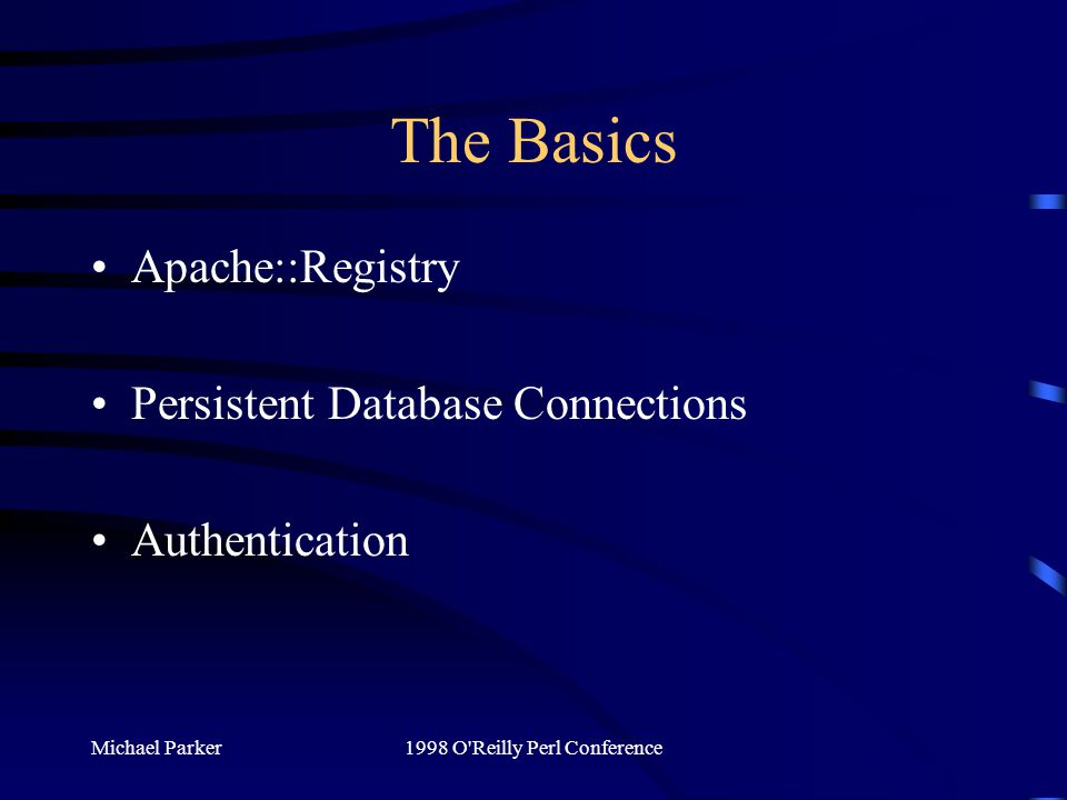 Michael Parker1998 O Reilly Perl Conference The Basics Apache::Registry Persistent Database Connections Authentication