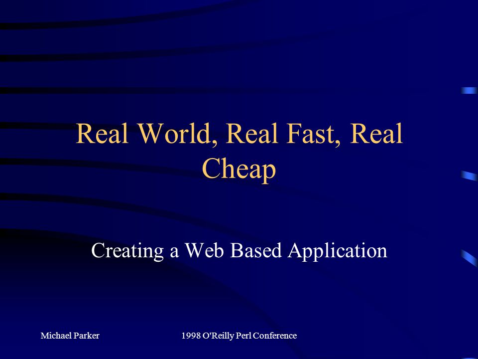 Michael Parker1998 O Reilly Perl Conference Real World, Real Fast, Real Cheap Creating a Web Based Application