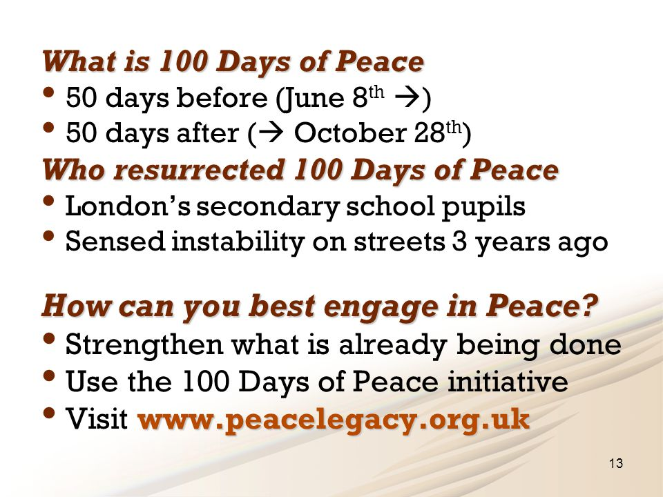 13 What is 100 Days of Peace 50 days before (June 8 th  ) 50 days after (  October 28 th ) Who resurrected 100 Days of Peace London's secondary school pupils Sensed instability on streets 3 years ago How can you best engage in Peace.