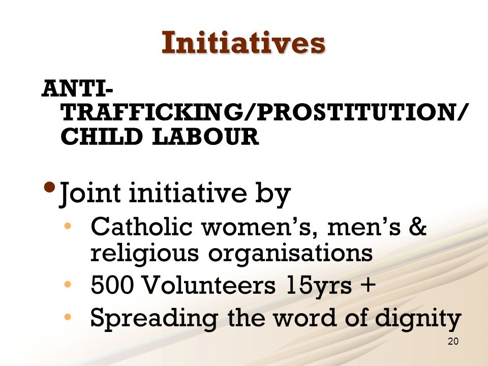Initiatives ANTI- TRAFFICKING/PROSTITUTION/ CHILD LABOUR Joint initiative by Catholic women's, men's & religious organisations 500 Volunteers 15yrs + Spreading the word of dignity 20