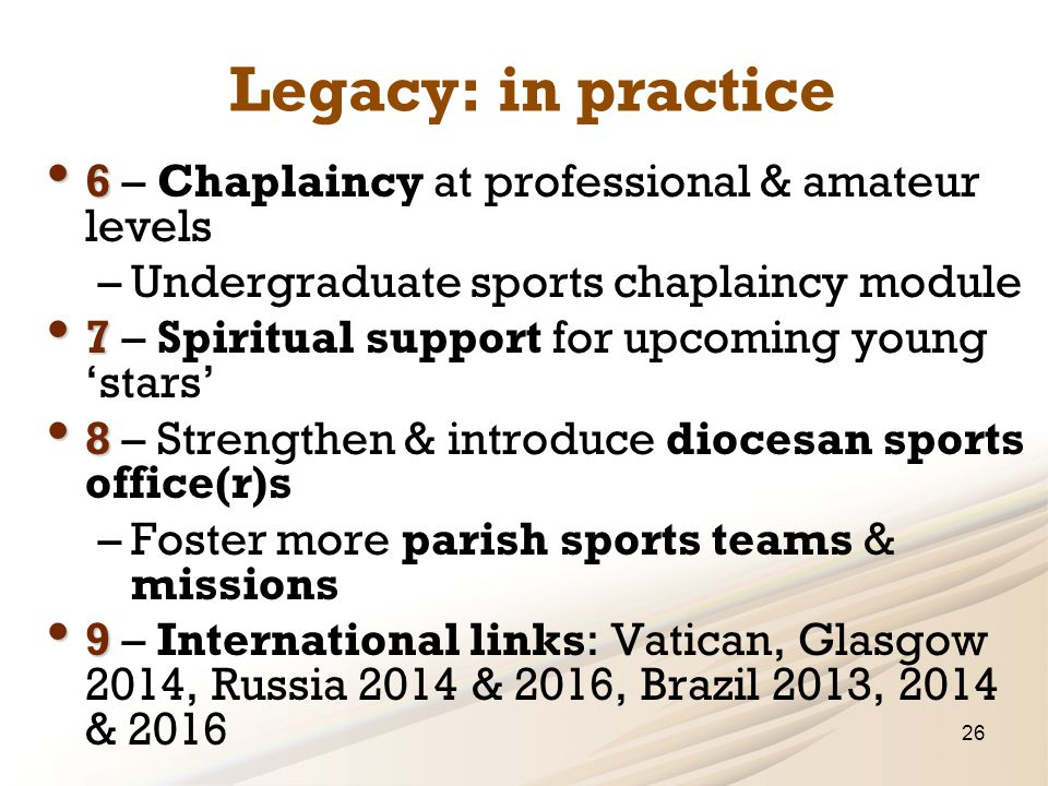 Legacy: in practice 6 6 – Chaplaincy at professional & amateur levels –Undergraduate sports chaplaincy module 7 7 – Spiritual support for upcoming young 'stars' 8 8 – Strengthen & introduce diocesan sports office(r)s –Foster more parish sports teams & missions 9 9 – International links: Vatican, Glasgow 2014, Russia 2014 & 2016, Brazil 2013, 2014 & 2016 26