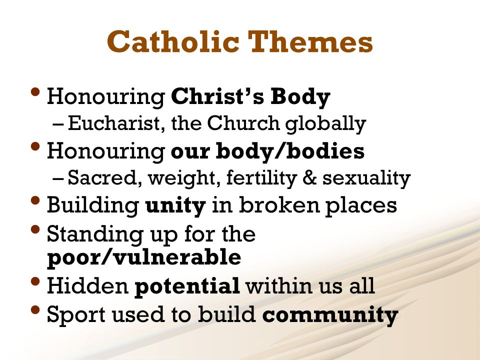 Catholic Themes Honouring Christ's Body –Eucharist, the Church globally Honouring our body/bodies –Sacred, weight, fertility & sexuality Building unity in broken places Standing up for the poor/vulnerable Hidden potential within us all Sport used to build community