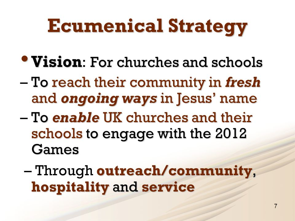 Ecumenical Strategy Vision For churches and schools Vision : For churches and schools To reach their community in fresh and ongoing ways in Jesus' name – To reach their community in fresh and ongoing ways in Jesus' name To enable UK churches and their schools to engage with the 2012 Games – To enable UK churches and their schools to engage with the 2012 Games outreach/community, hospitality and service – Through outreach/community, hospitality and service 7