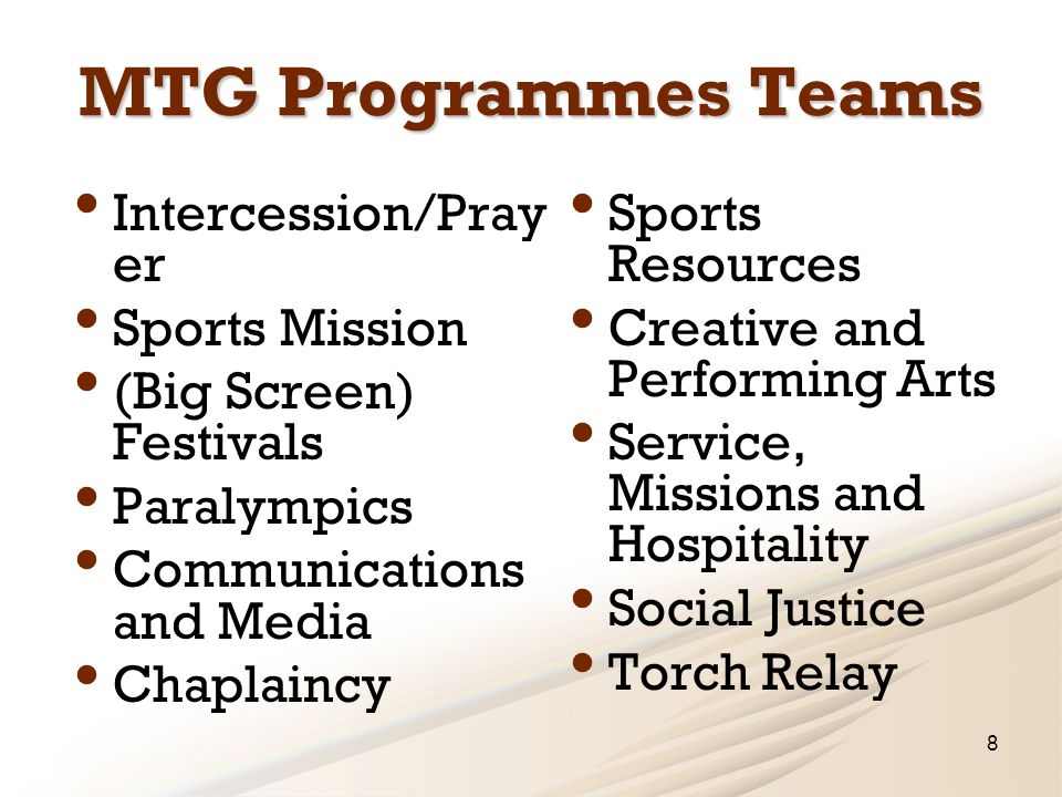 MTG Programmes Teams Intercession/Pray er Sports Mission (Big Screen) Festivals Paralympics Communications and Media Chaplaincy Sports Resources Creative and Performing Arts Service, Missions and Hospitality Social Justice Torch Relay 8