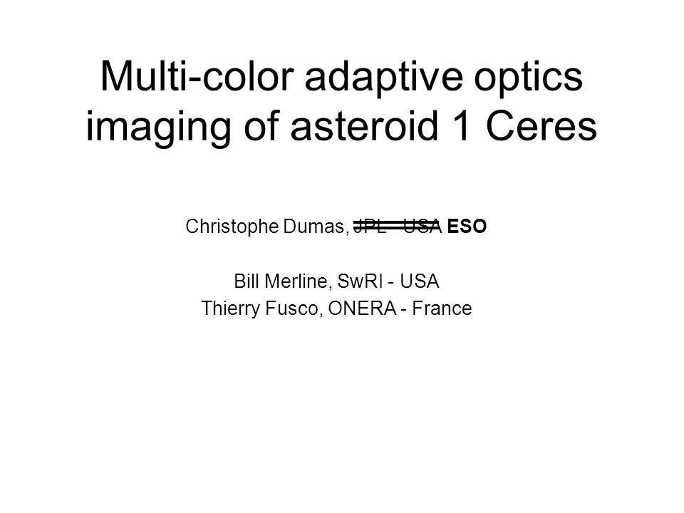 Multi-color adaptive optics imaging of asteroid 1 Ceres Christophe Dumas, JPL - USA ESO Bill Merline, SwRI - USA Thierry Fusco, ONERA - France