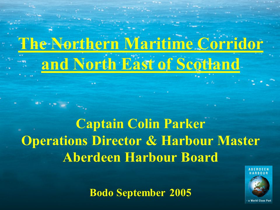 The Northern Maritime Corridor and North East of Scotland Captain Colin Parker Operations Director & Harbour Master Aberdeen Harbour Board Bodo September 2005