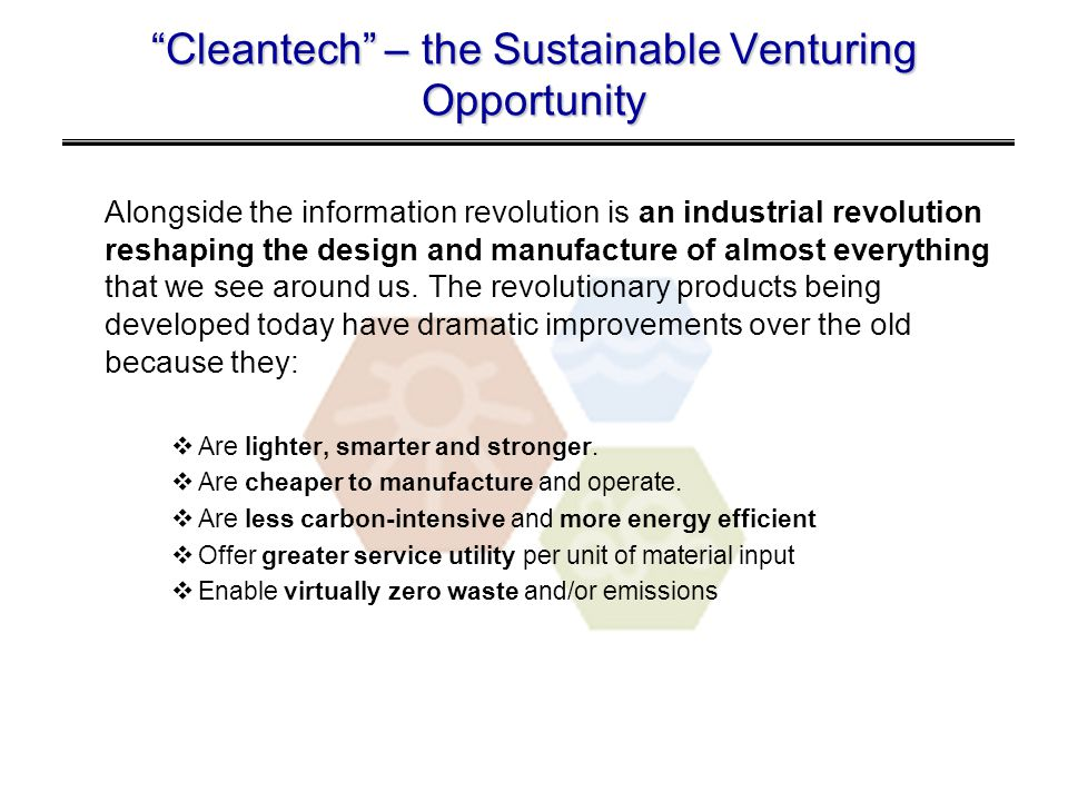Cleantech – the Sustainable Venturing Opportunity Alongside the information revolution is an industrial revolution reshaping the design and manufacture of almost everything that we see around us.