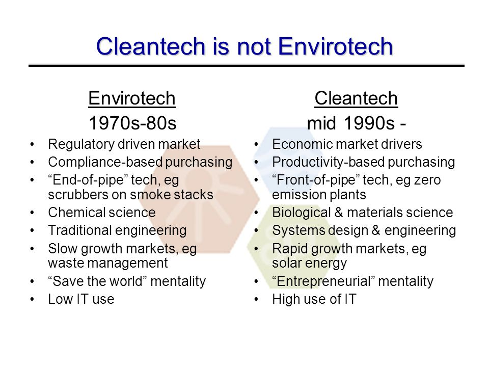 Cleantech is not Envirotech Envirotech 1970s-80s Regulatory driven market Compliance-based purchasing End-of-pipe tech, eg scrubbers on smoke stacks Chemical science Traditional engineering Slow growth markets, eg waste management Save the world mentality Low IT use Cleantech mid 1990s - Economic market drivers Productivity-based purchasing Front-of-pipe tech, eg zero emission plants Biological & materials science Systems design & engineering Rapid growth markets, eg solar energy Entrepreneurial mentality High use of IT