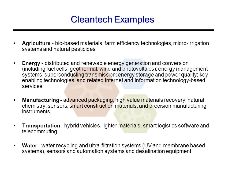 Cleantech Examples Agriculture - bio-based materials, farm efficiency technologies, micro-irrigation systems and natural pesticides Energy - distributed and renewable energy generation and conversion (including fuel cells, geothermal, wind and photovoltaics); energy management systems; superconducting transmission; energy storage and power quality; key enabling technologies; and related Internet and information technology-based services Manufacturing - advanced packaging; high value materials recovery; natural chemistry; sensors; smart construction materials; and precision manufacturing instruments.
