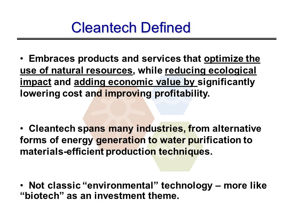 Cleantech Defined Embraces products and services that optimize the use of natural resources, while reducing ecological impact and adding economic value by significantly lowering cost and improving profitability.