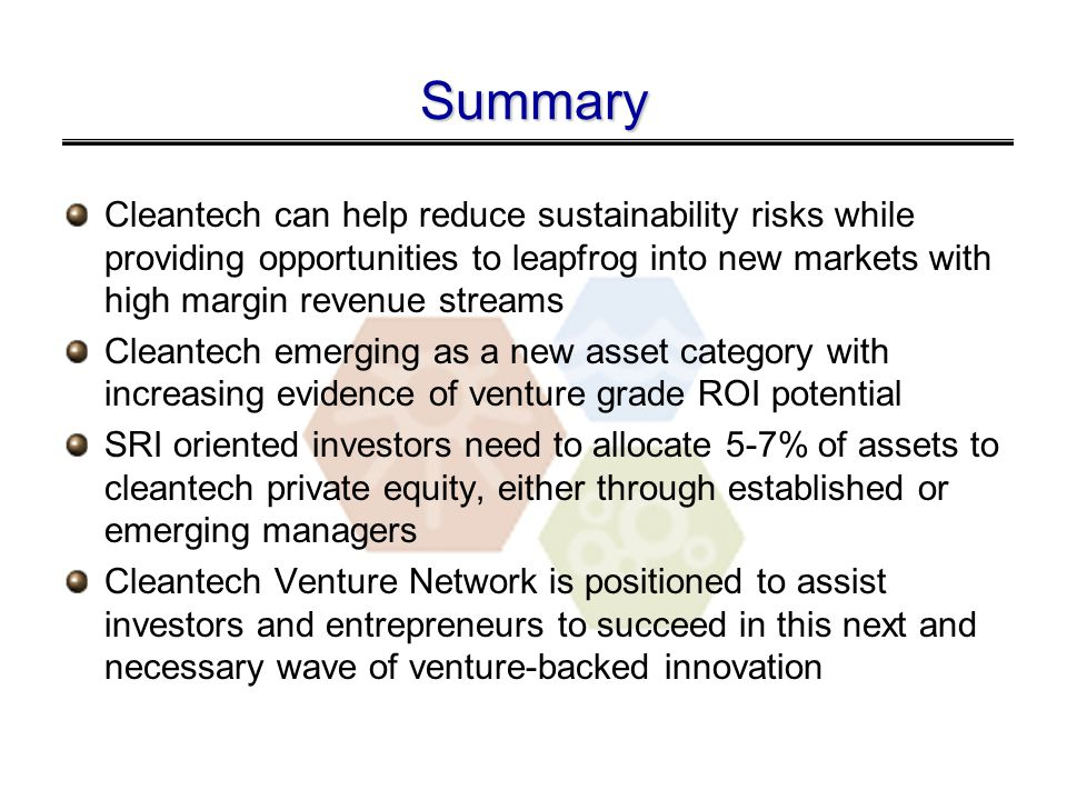 Summary Cleantech can help reduce sustainability risks while providing opportunities to leapfrog into new markets with high margin revenue streams Cleantech emerging as a new asset category with increasing evidence of venture grade ROI potential SRI oriented investors need to allocate 5-7% of assets to cleantech private equity, either through established or emerging managers Cleantech Venture Network is positioned to assist investors and entrepreneurs to succeed in this next and necessary wave of venture-backed innovation