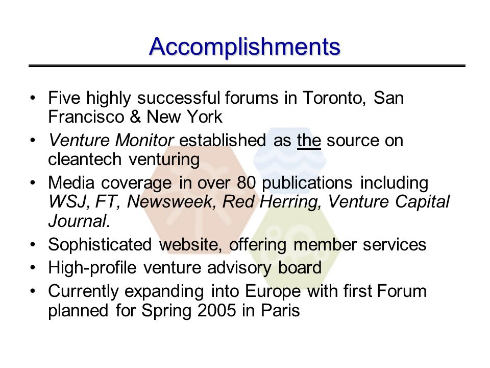 Accomplishments Five highly successful forums in Toronto, San Francisco & New York Venture Monitor established as the source on cleantech venturing Media coverage in over 80 publications including WSJ, FT, Newsweek, Red Herring, Venture Capital Journal.