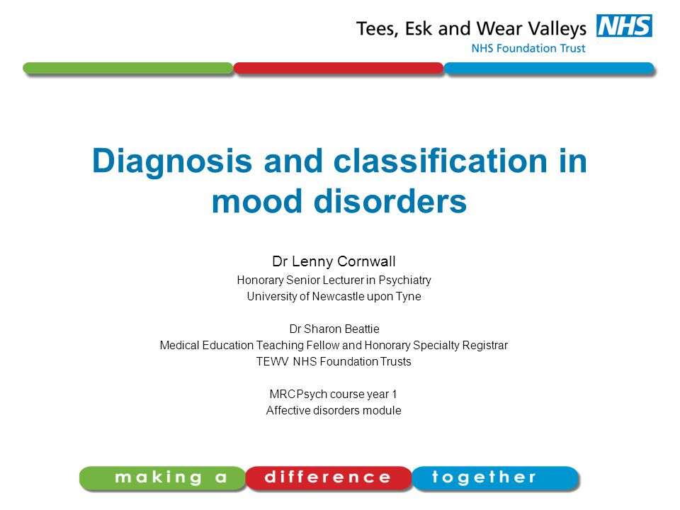 Diagnosis and classification in mood disorders Dr Lenny Cornwall Honorary Senior Lecturer in Psychiatry University of Newcastle upon Tyne Dr Sharon Beattie Medical Education Teaching Fellow and Honorary Specialty Registrar TEWV NHS Foundation Trusts MRCPsych course year 1 Affective disorders module