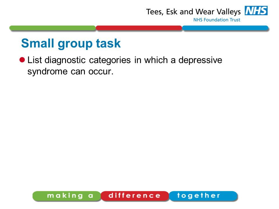 Small group task List diagnostic categories in which a depressive syndrome can occur.