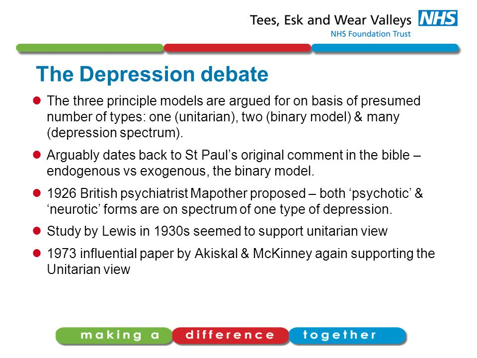 The Depression debate The three principle models are argued for on basis of presumed number of types: one (unitarian), two (binary model) & many (depression spectrum).