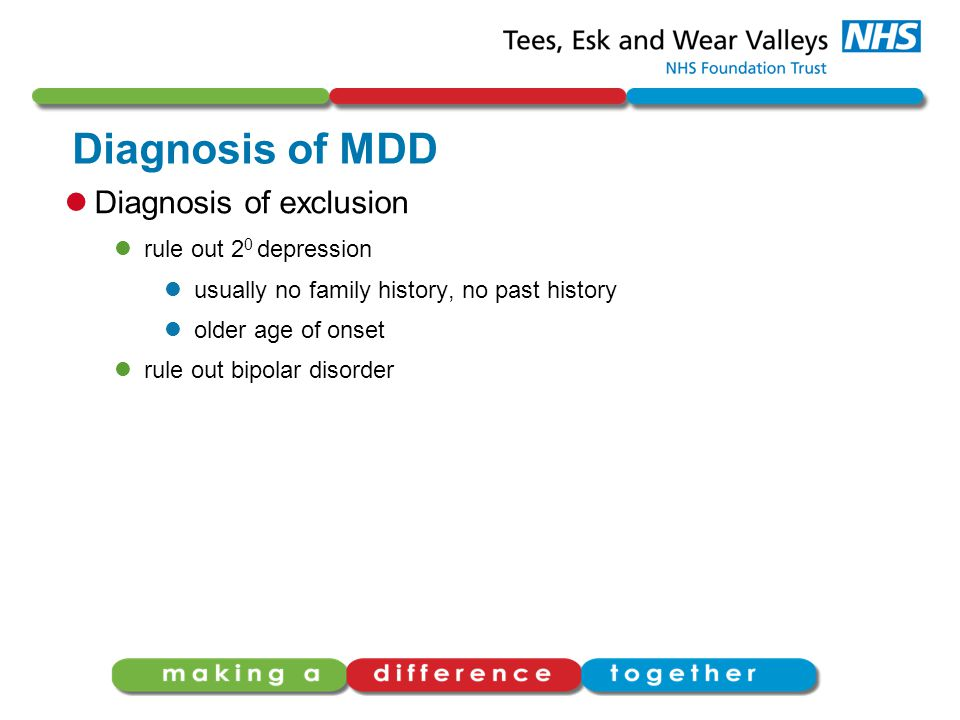 Diagnosis of MDD Diagnosis of exclusion rule out 2 0 depression usually no family history, no past history older age of onset rule out bipolar disorder