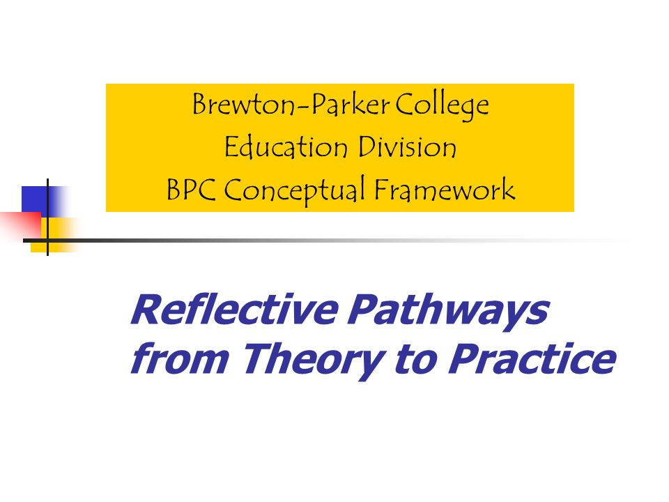 Reflective Pathways from Theory to Practice Brewton-Parker College Education Division BPC Conceptual Framework