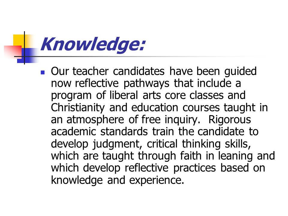 Knowledge: Our teacher candidates have been guided now reflective pathways that include a program of liberal arts core classes and Christianity and education courses taught in an atmosphere of free inquiry.