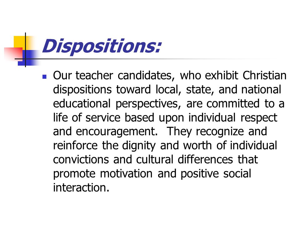 Dispositions: Our teacher candidates, who exhibit Christian dispositions toward local, state, and national educational perspectives, are committed to