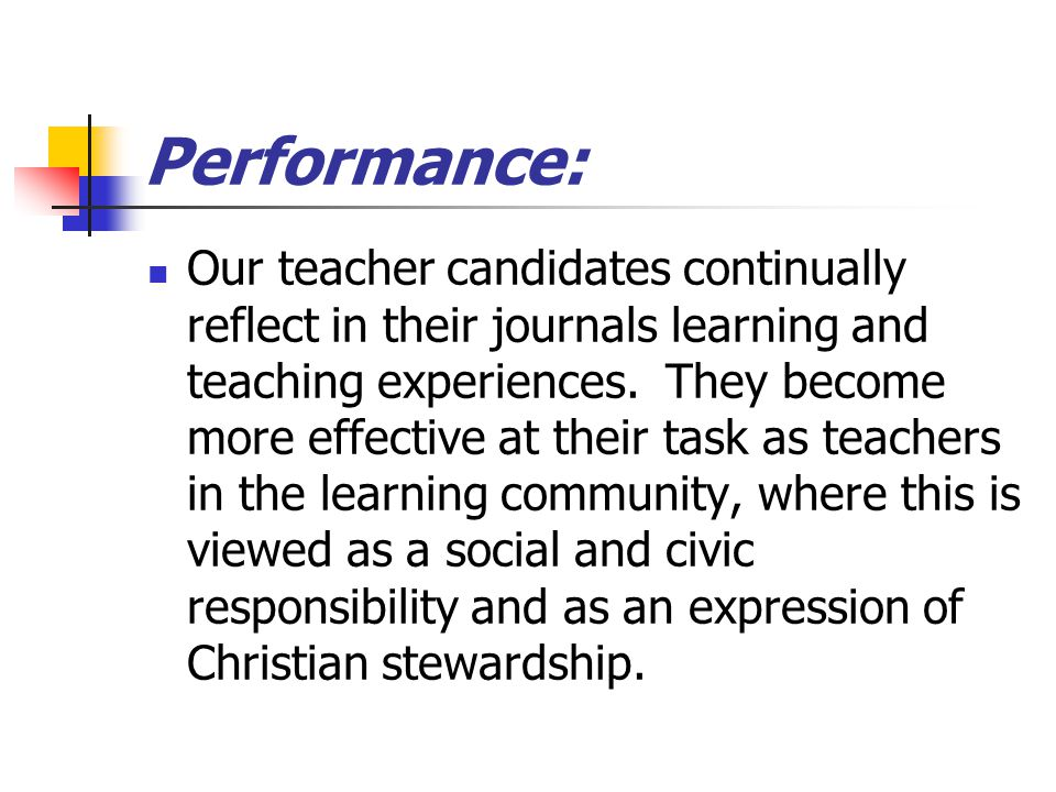 Performance: Our teacher candidates continually reflect in their journals learning and teaching experiences.