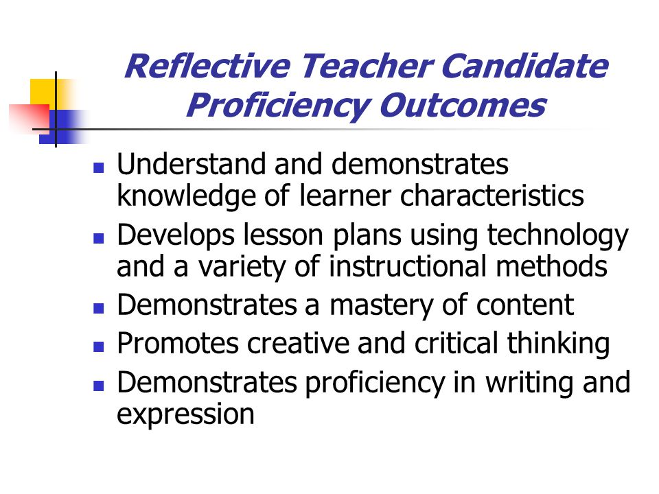 Reflective Teacher Candidate Proficiency Outcomes Understand and demonstrates knowledge of learner characteristics Develops lesson plans using technology and a variety of instructional methods Demonstrates a mastery of content Promotes creative and critical thinking Demonstrates proficiency in writing and expression