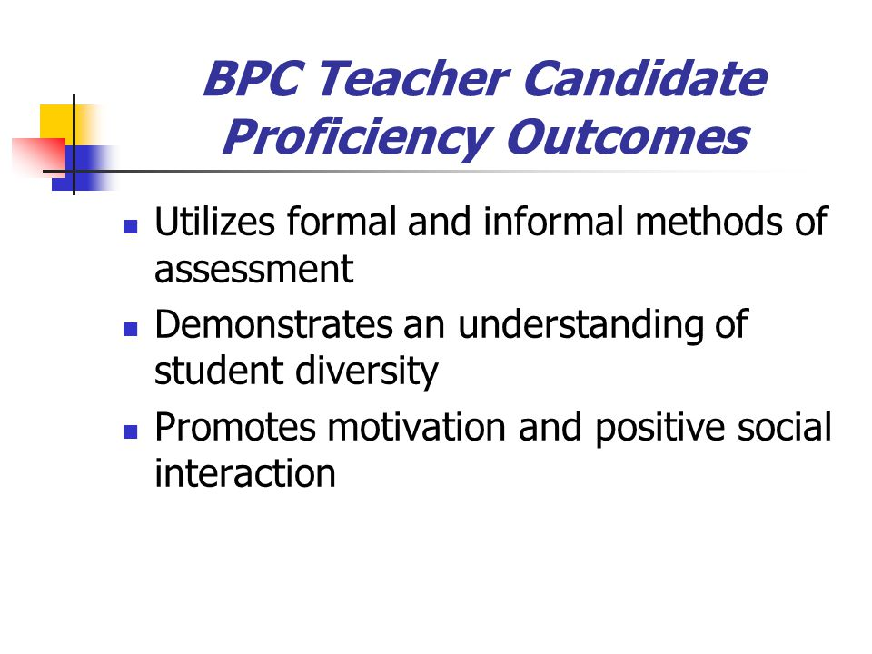 BPC Teacher Candidate Proficiency Outcomes Utilizes formal and informal methods of assessment Demonstrates an understanding of student diversity Promo