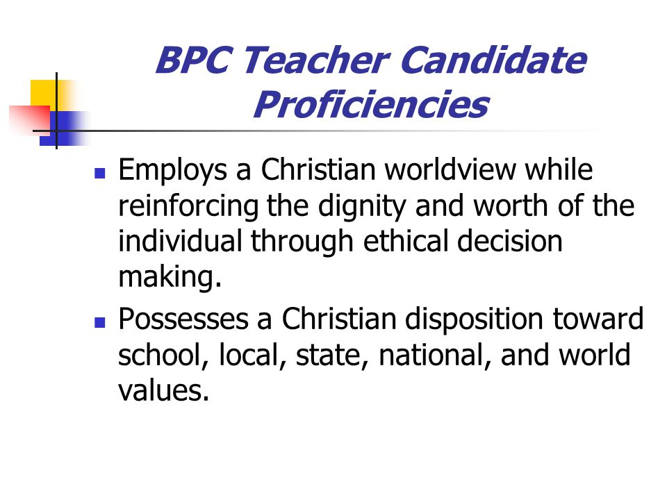 BPC Teacher Candidate Proficiencies Employs a Christian worldview while reinforcing the dignity and worth of the individual through ethical decision making.