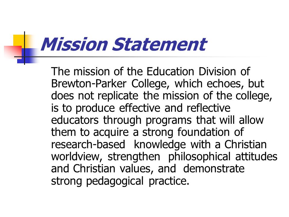 Mission Statement The mission of the Education Division of Brewton-Parker College, which echoes, but does not replicate the mission of the college, is to produce effective and reflective educators through programs that will allow them to acquire a strong foundation of research-based knowledge with a Christian worldview, strengthen philosophical attitudes and Christian values, and demonstrate strong pedagogical practice.