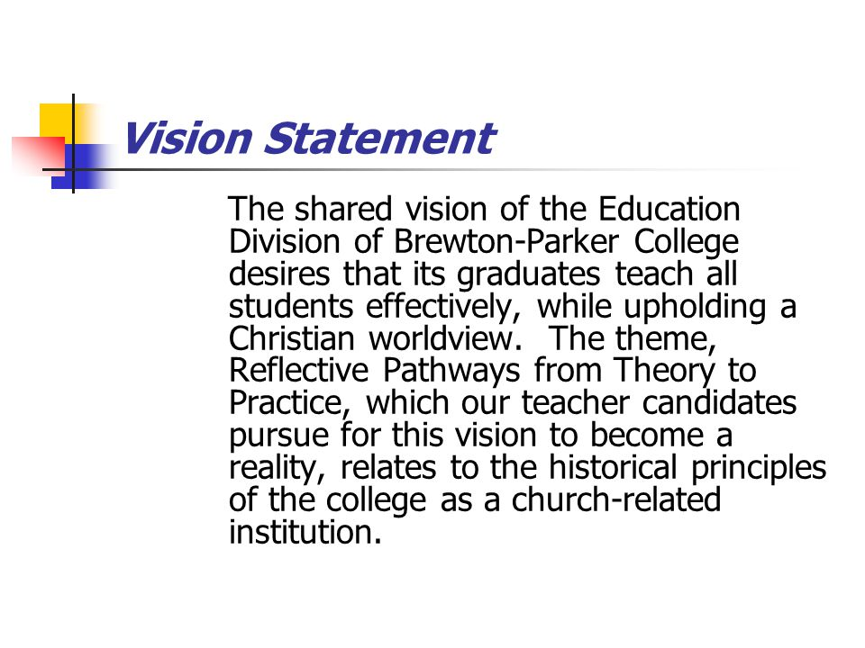 Vision Statement The shared vision of the Education Division of Brewton-Parker College desires that its graduates teach all students effectively, whil