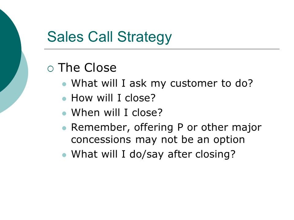 Sales Call Strategy  The Close What will I ask my customer to do.