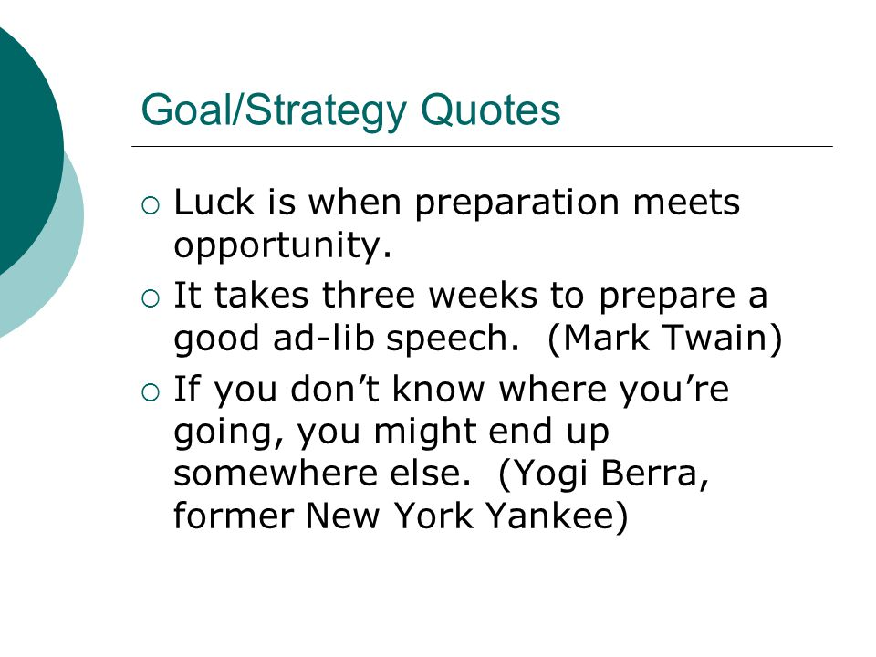 Goal/Strategy Quotes  Luck is when preparation meets opportunity.