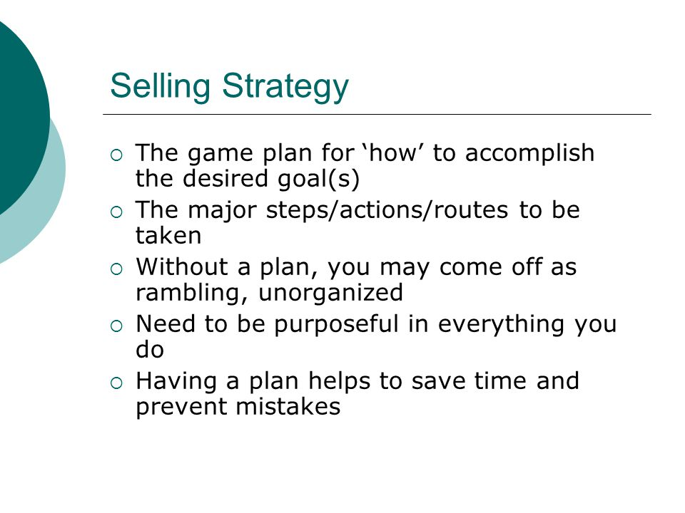 Selling Strategy  The game plan for 'how' to accomplish the desired goal(s)  The major steps/actions/routes to be taken  Without a plan, you may come off as rambling, unorganized  Need to be purposeful in everything you do  Having a plan helps to save time and prevent mistakes
