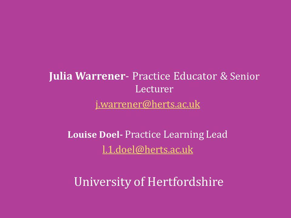 Julia Warrener- Practice Educator & Senior Lecturer j.warrener@herts.ac.uk Louise Doel- Practice Learning Lead l.1.doel@herts.ac.uk University of Hertfordshire