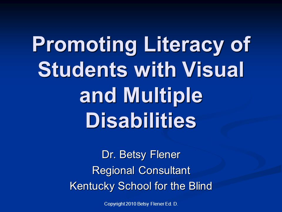 Copyright 2010 Betsy Flener Ed. D. Promoting Literacy of Students with Visual and Multiple Disabilities Dr. Betsy Flener Regional Consultant Kentucky